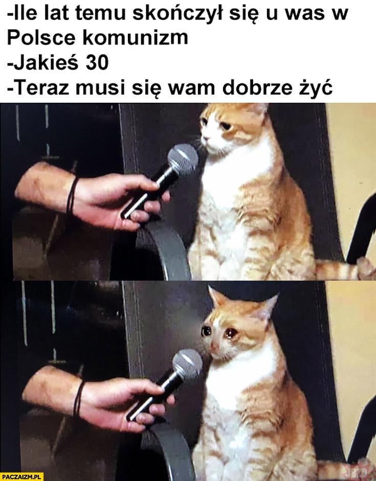 Kot ile lat temu skończył się u was w Polsce komunizm? Jakieś 30 teraz musi się wam dobrze żyć płacze