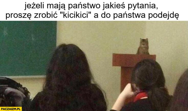 Kot jeżeli mają państwo jakieś pytania proszę zrobić kicikici a do państwa podejdę wykład