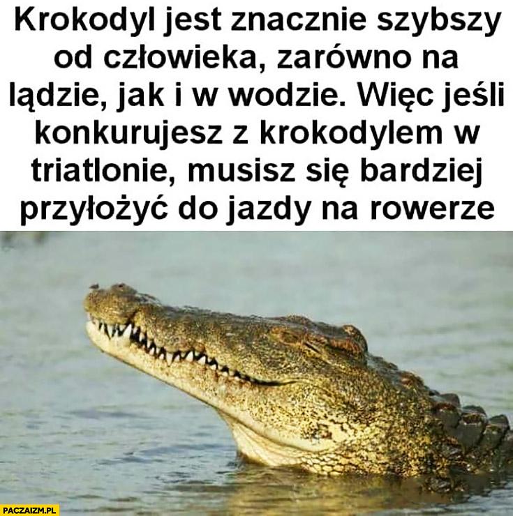 Krokodyl jest znacznie szybszy od człowieka zarówno na lądzie jak i w wodzie, więc jeśli konkurujesz z krokodylem w triathlonie musisz się bardziej przyłożyć do jazdy na rowerze