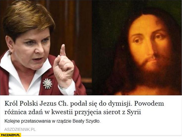 Król Polski Jezus Chrystus podał się do dymisji. Powodem różnica zmian w kwestii przyjęcia sierot z Syrii. Beata Szydło PiS ASZ Dziennik