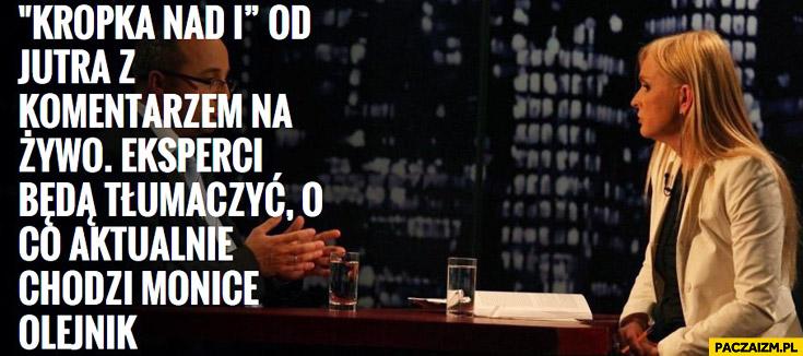 Kropka nad i z komentarzem na żywo eksperci będą tłumaczyć o co aktualnie chodzi Monice Olejnik