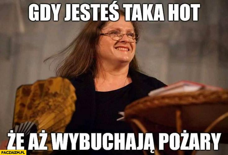Krystyna Pawłowicz gdy jesteś taka hot, że aż wybuchają pożary