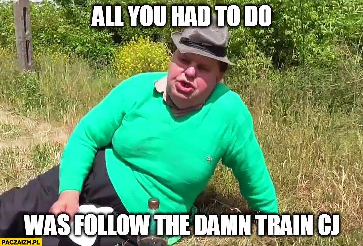 Krzysztof Kononowicz all you had to do was follow the damn train CJ GTA Grand Theft Auto