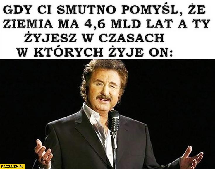 Krzysztof Krawczyk gdy Ci smutno pomyśl, że Ziemia ma 4,6 mld lat a Ty żyjesz w czasach w których żyje on