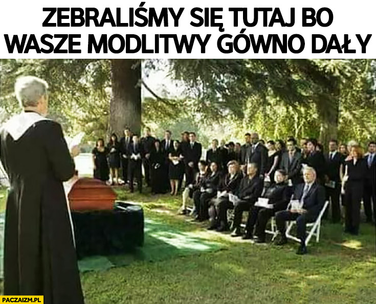 Ksiądz na pogrzebie zebraliśmy się tutaj bo wasze modlitwy gówno dały
