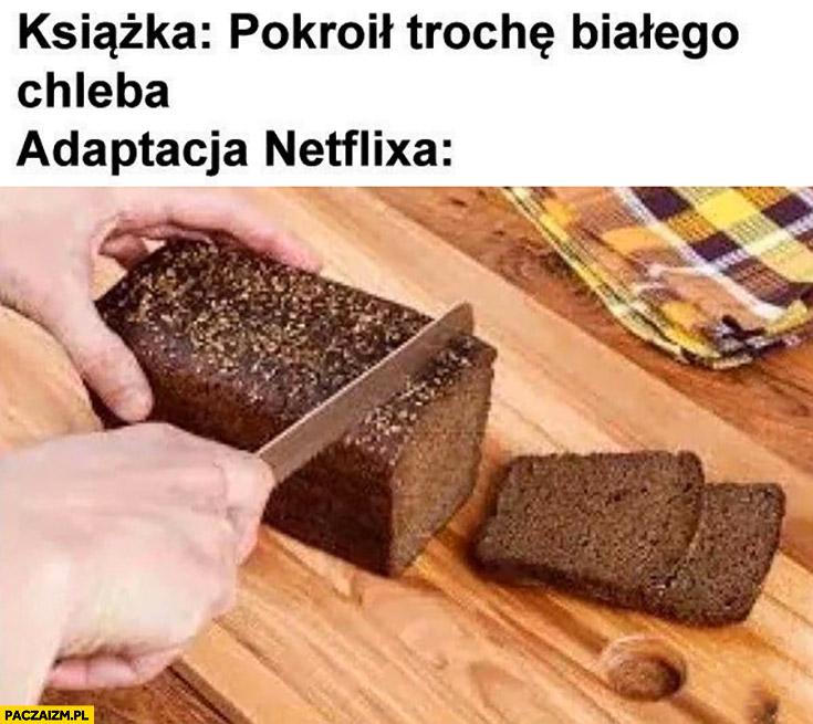 Książka: pokroił trochę białego chleba, adaptacja Netflixa: kroi czarny chleb