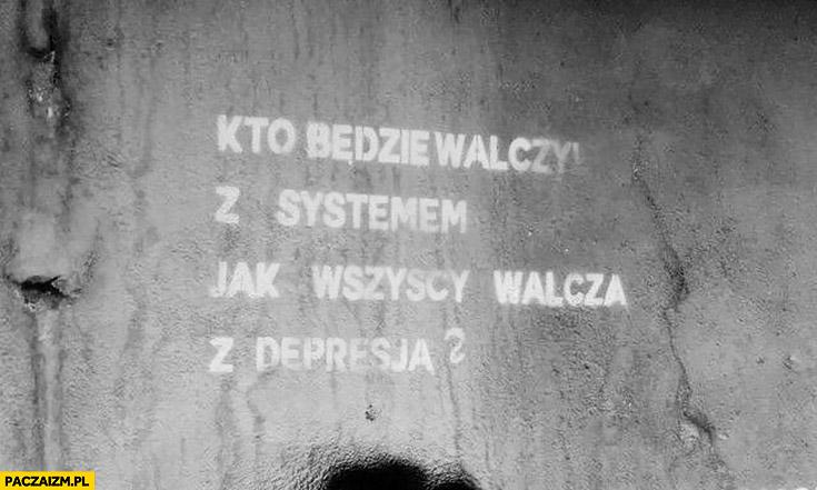 Kto będzie walczył z systemem jak wszyscy walczą z depresją napis na murze