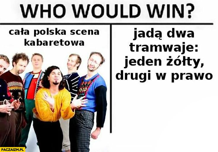 Kto by wygrał: cala polska scena kabaretowa czy dowcip: jadą dwa tramwaje, jeden żółty, drugi w prawo