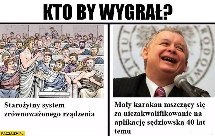 Kto by wygrał? Demokracja czy Kaczyński? Starożytny system zrównoważonego rządzenia czy mały karakan mszczący się za niezakwalifikowanie na aplikacje sędziowską 40 lat temu?