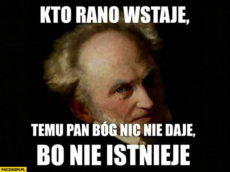 Kto rano wstaje temu pan Bóg nic nie daje, bo nie istnieje Schopenhauer