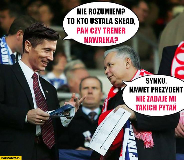 Kto ustala skład – Pan czy trener Nawałka? Synku nawet prezydent nie zadaje mi takich pytań Kaczyński Lewandowski