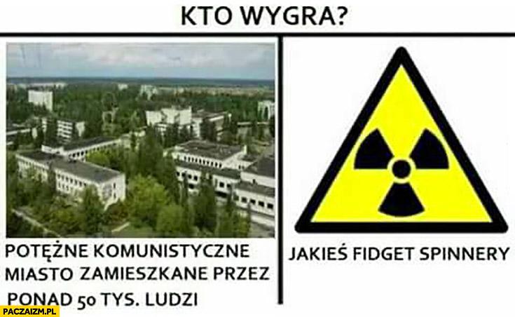 Kto wygra potężne komunistyczne miasto zamieszkane przez ponad 50 tysięcy ludzi Prypeć vs jakieś fidget spinnery Czarnobyl