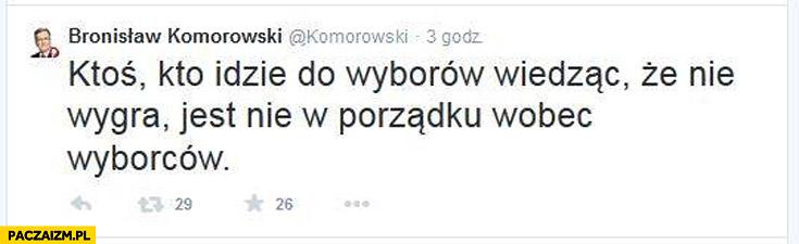 Ktoś kto idzie do wyborów wiedząc że nie wygra nie jest w porządku wobec swoich wyborców Bronek Komorowski twitter