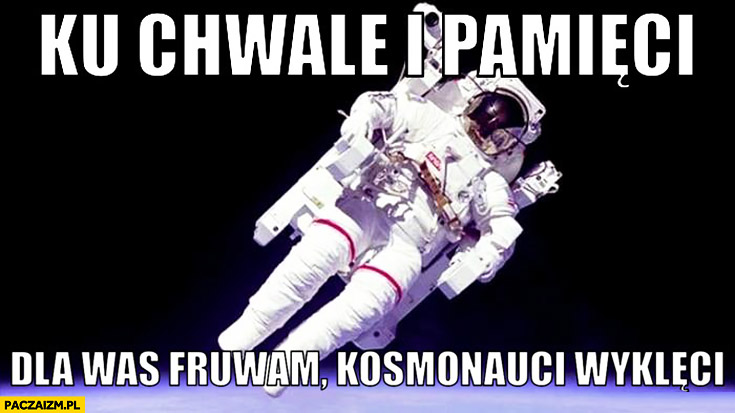 Ku chwale i pamięci dla was fruwam kosmonauci wyklęci Wykop