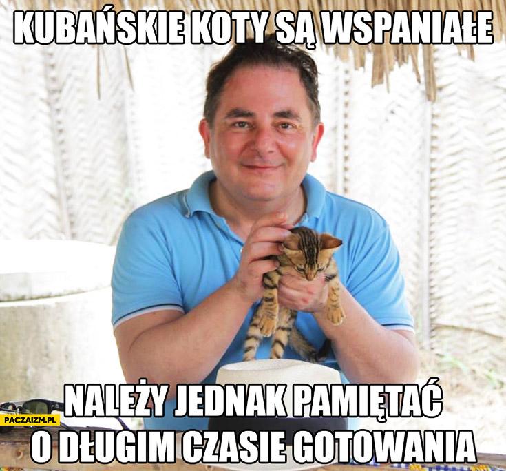 Kubańskie koty są wspaniałe należy jednak pamiętać o długim czasie gotowania Makłowicz