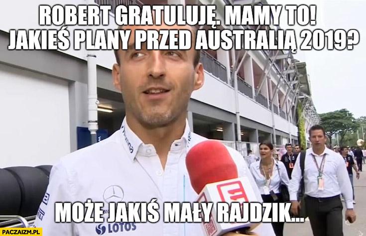 Kubica Robert gratuluje mamy to, jakieś plany przed Australią 2019? Może jakiś mały rajdzik