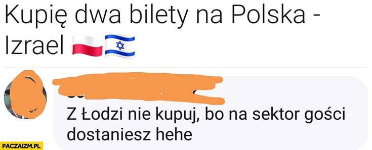 Kupię dwa bilety na mecz Polska-Izrael z Łodzi nie kupuj bo na sektor gości dostaniesz