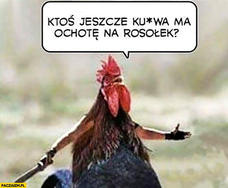 Kurczak kogut z nożem kosa ktoś jeszcze kurna ma ochotę na rosołek