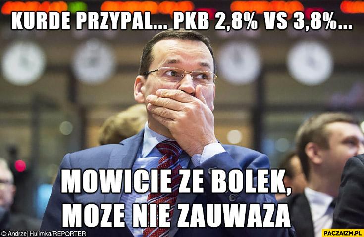 Kurde przypał PKB 2,8% procent, mówcie, że Bolek może nie zauważą Morawiecki