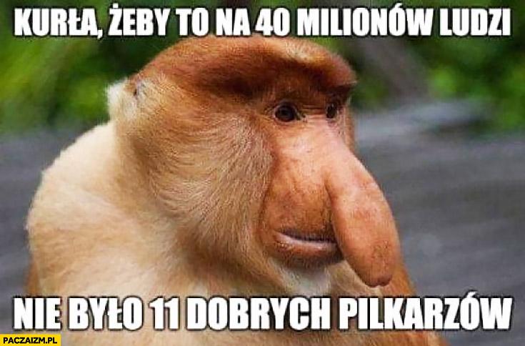 Kurła żeby to na 40 milionów ludzi nie było 11 dobrych piłkarzy typowy Polak nosacz małpa