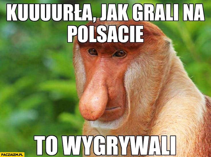 Kurna jak grali na Polsacie to wygrywali typowy Polak nosacz małpa