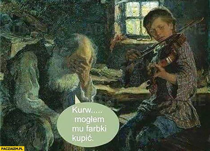 Kurna mogłem farbki kupić gra na skrzypcach