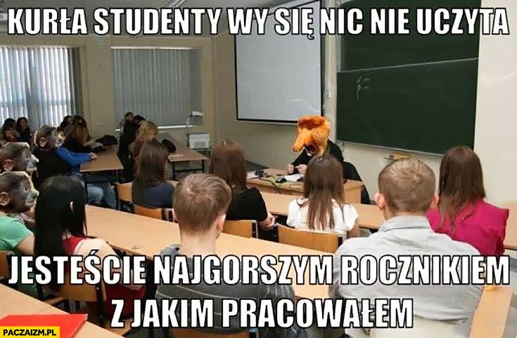 Kurna studenty nic się nie uczycie jesteście najgorszym rocznikiem z jakim pracowałem typowy Polak nosacz wykładowca