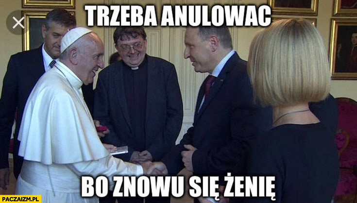 Kurski papież trzeba anulować małżeństwo bo znowu się żenię