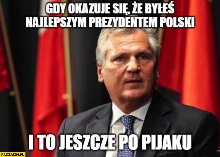 Kwaśniewski gdy okazuje się, że byleś najlepszym prezydentem polski i to jeszcze po pijaku