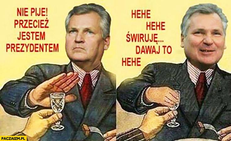 Kwaśniewski nie piję, przecież jestem prezydentem, hehe świruję, dawaj to