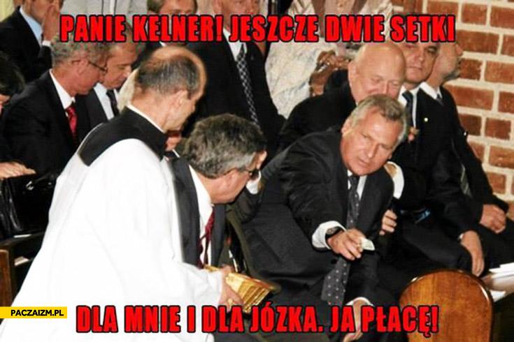 Kwaśniewski Panie kelner jeszcze dwie setki dla mnie i dla Józka ja płacę