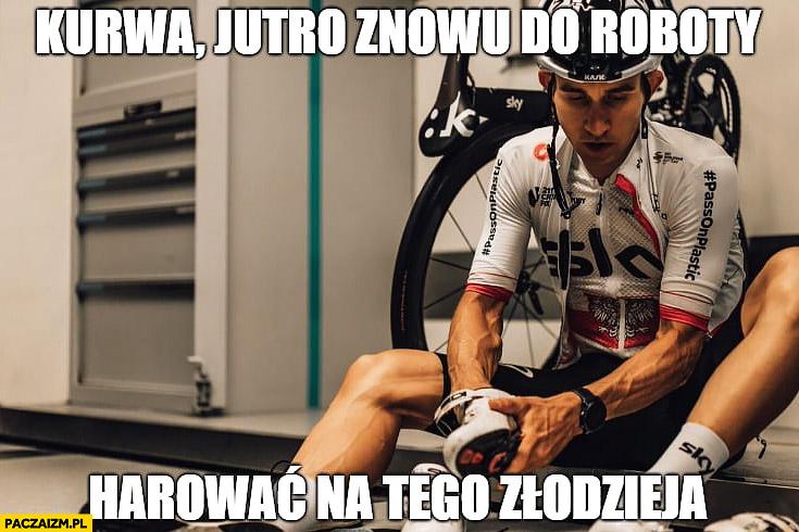 Kwiatkowski kurna jutro znowu do roboty harować na tego złodzieja Tour de France kolarz kolarstwo