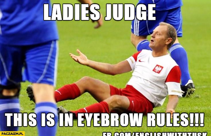 Ladies judge this is in eyebrow rules. Panie sędzio to jest wbrew zasadom Donald Tusk angielski z Tuskiem