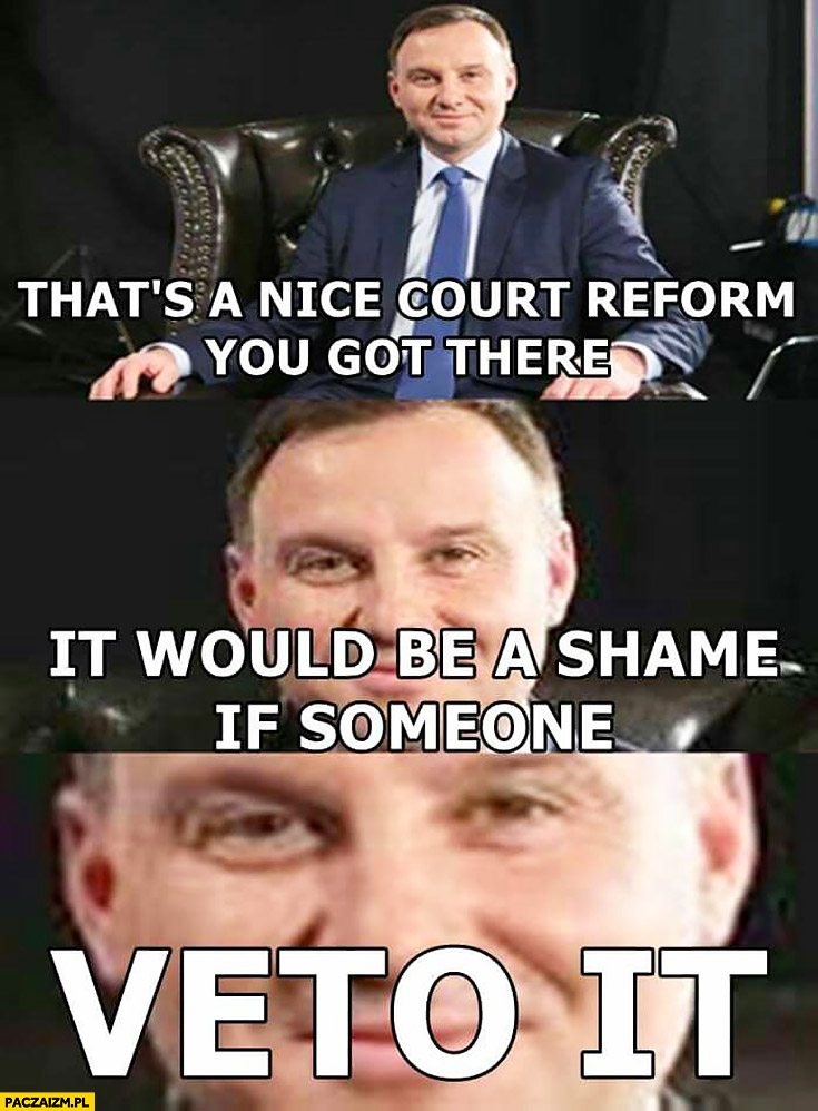 Ładną macie reformę sądów byłoby głupio gdyby ktoś ja zawetował. That's a nice court reform you got there, it would be a shame if someone veto it. Andrzej Duda