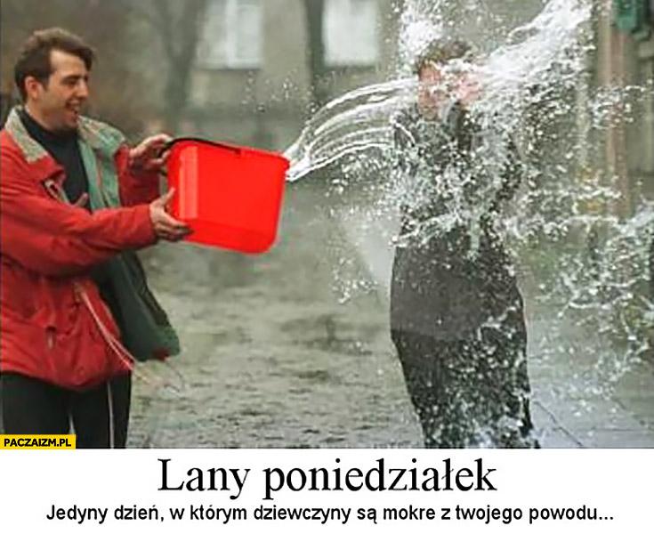 Lany poniedziałek jedyny dzień w którym dziewczyny są mokre z Twojego powodu