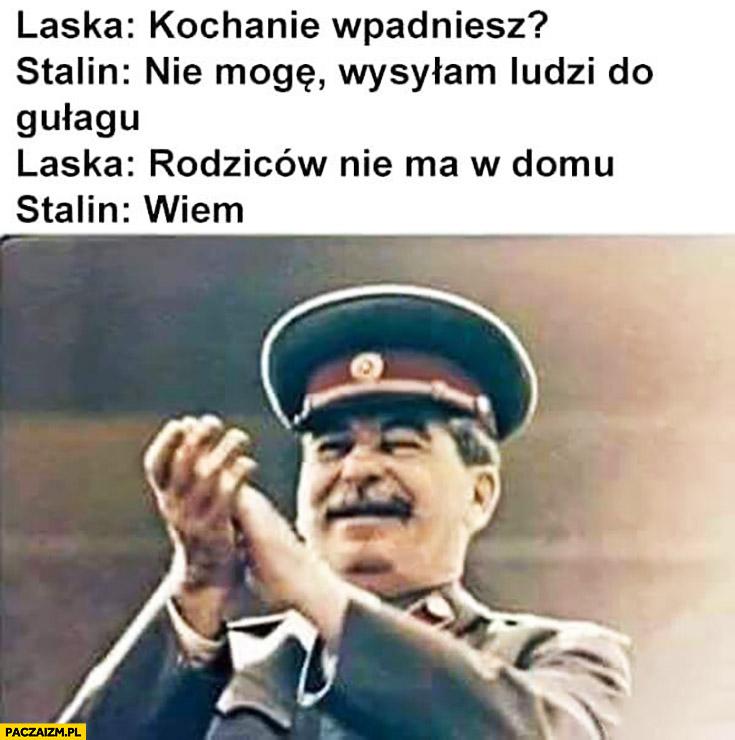 Laska: kochanie wpadniesz? Stalin: nie mogę, wysyłam ludzi do gułagu. Laska: rodziców nie ma w domu. Stalin: wiem