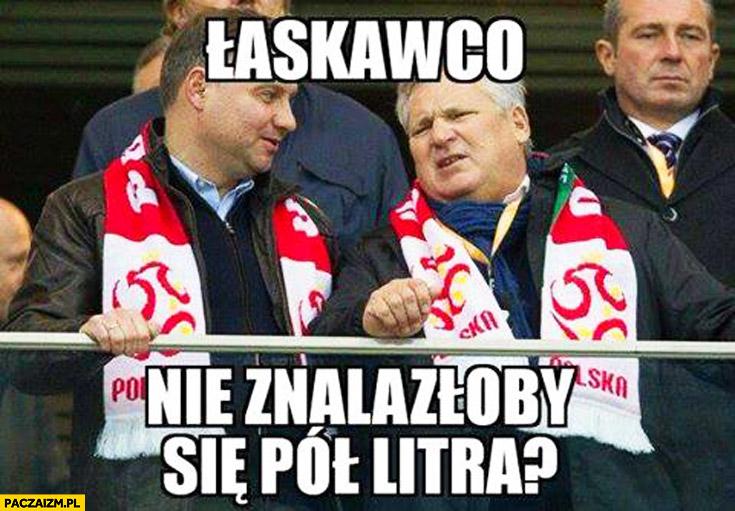 Łaskawco nie znalazłoby się pół litra Kwaśniewski Duda