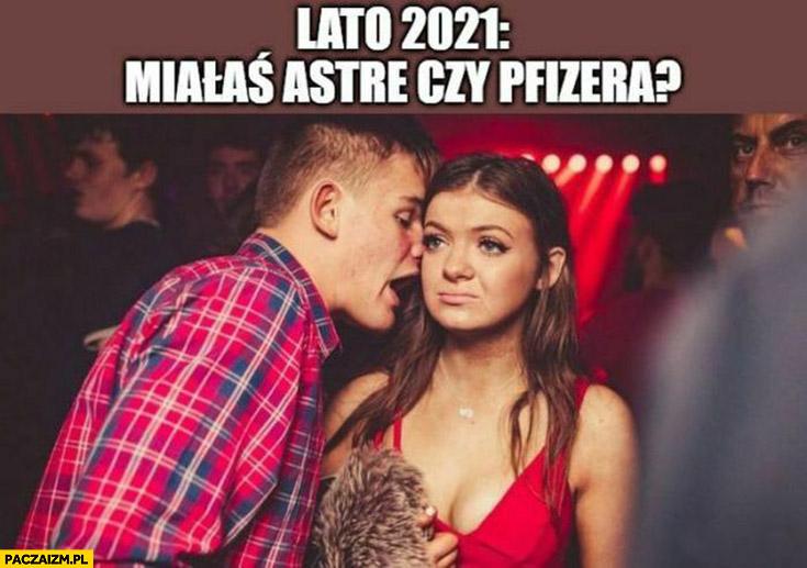 Lato 2021 w klubie do laski miałaś Astrę czy Pfizera?