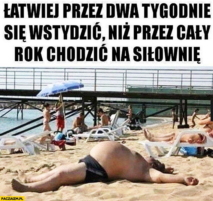 Łatwiej przez dwa tygodnie się wstydzić niż przez cały rok chodzić na siłownię grubas na plaży wielki brzuch