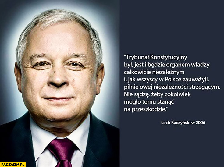 Lech Kaczyński: Trybunał Konstytucyjny był, jest i będzie organem władzy całkowicie niezależnym. Nie sądzę, żeby cokolwiek mogło temu stanąć na przeszkodzie. Cytat z 2006