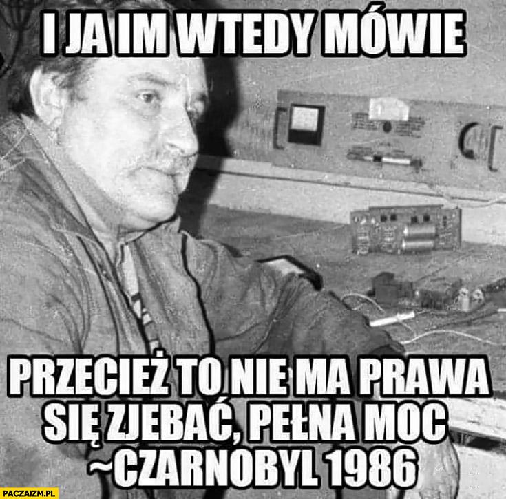 Lech Wałęsa i ja im wtedy mówię: przecież to nie ma prawa się zepsuć, pełna moc Czarnobyl 1986