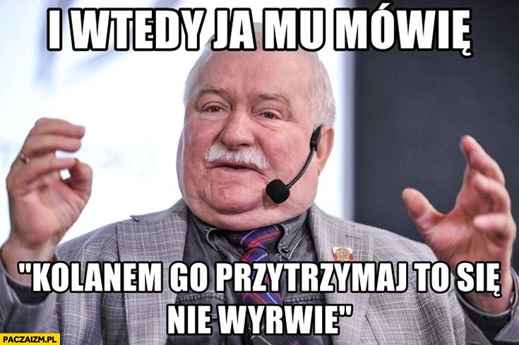 Lech Wałęsa i wtedy ja mu mówię kolanem go przytrzymaj to się nie wyrwie