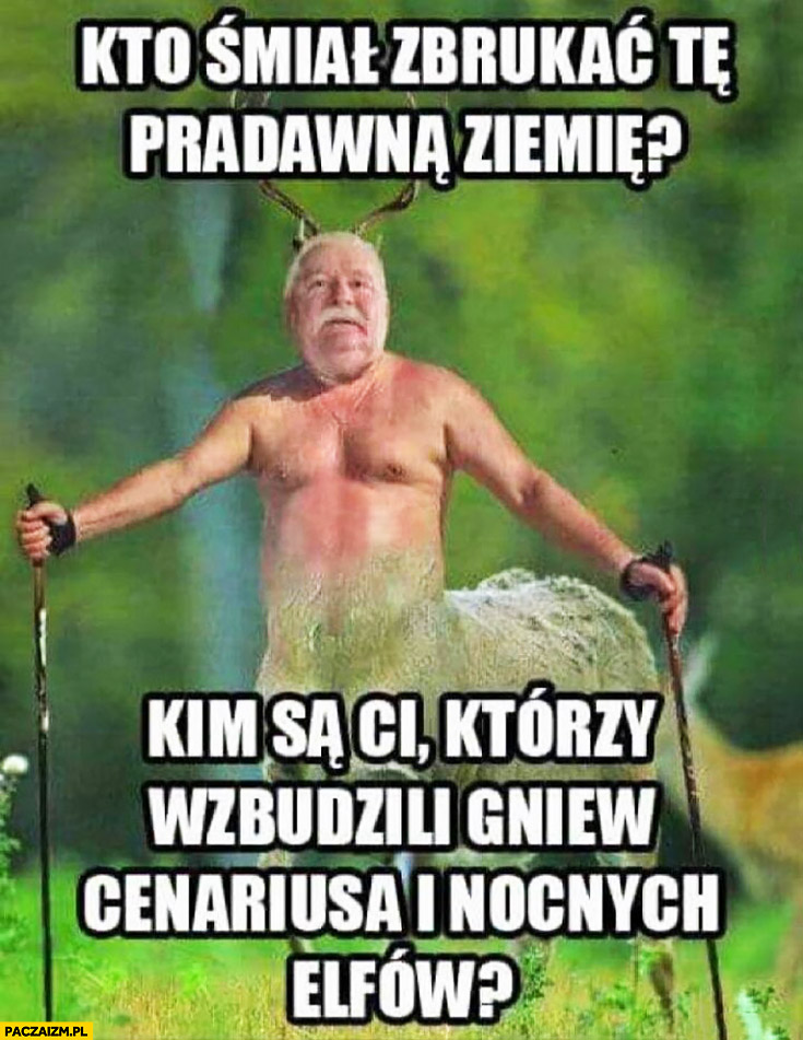 Lech Wałęsa przeróbka kto śmiał zbruknąć te pradawną ziemię, kim są ci którzy wzbudzili gniew Cenariusa i nocnych elfów?