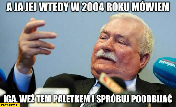 Lech Wałęsa radzi Iga Światek a ja jej wtedy w 2004 roku mówiłem Iga weź paletkę spróbuj poodbijać