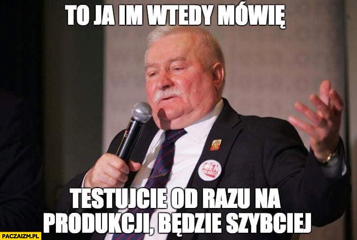 Lech Wałęsa to ja im wtedy mówię testujcie od razu na produkcji będzie szybciej
