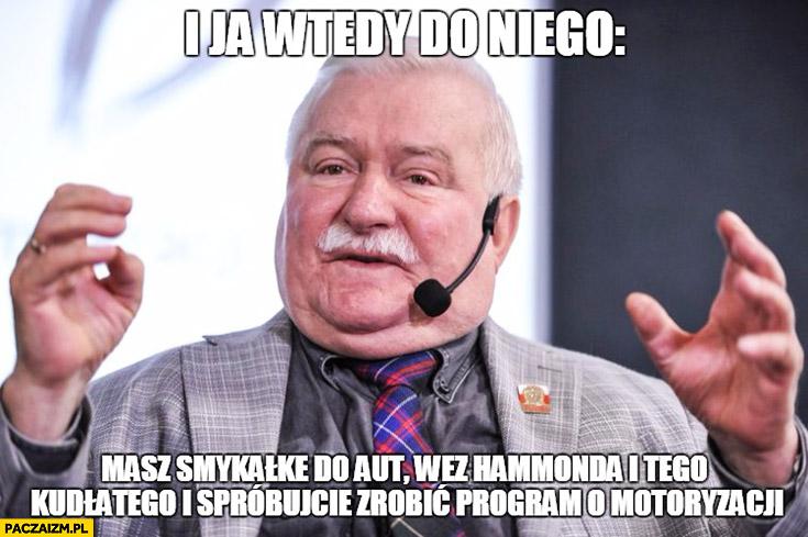 Lech Wałęsa Top Gear i wtedy ja do niego masz smykałkę do aut weź Hammonda i tego Kudłatego i spróbujcie zrobić program o motoryzacji