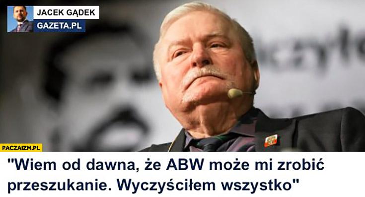 Lech Wałęsa: wiem od dawna, że ABW może mi zrobić przeszukanie, wyczyściłem wszystko. Cytat Gazeta.pl Wyborcza