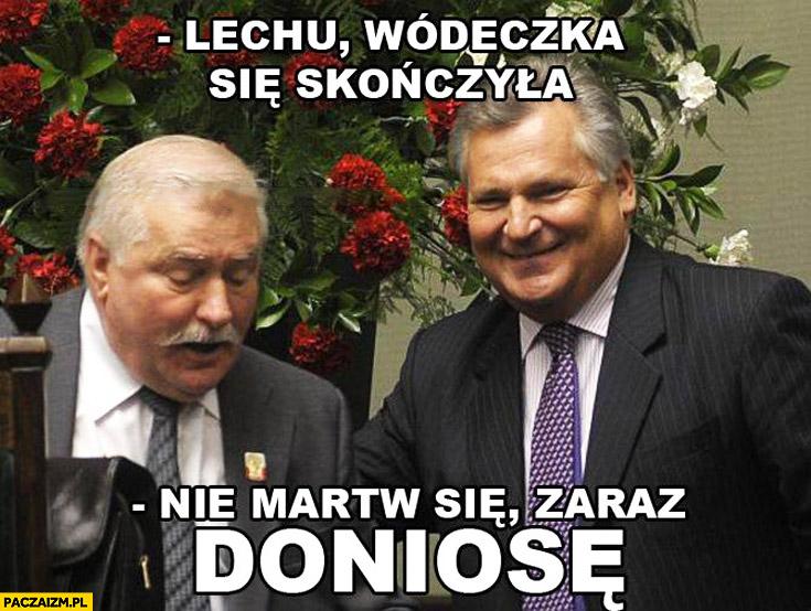 Lechu wódeczka się skończyła, nie martw się zaraz doniosę Wałęsa Bolek Kwaśniewski