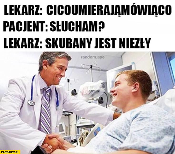 Lekarz: cicoumierajamowiaco? Pacjent: słucham? Lekarz: skubany jest niezły