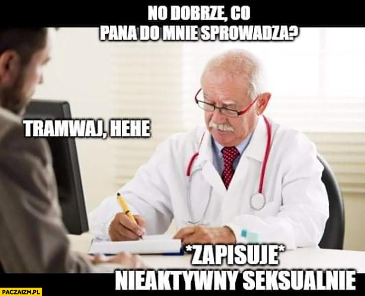 Lekarz co pana do mnie sprowadza tramwaj hehe zapisuje nieaktywny seksualnie